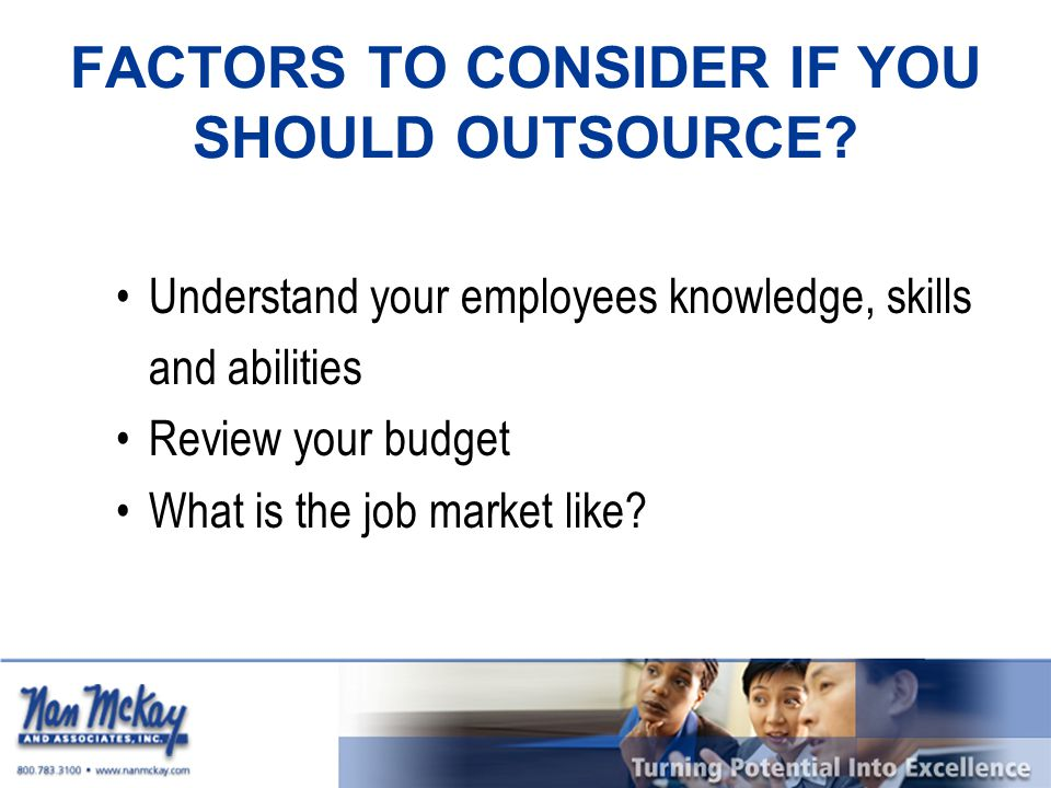 FACTORS TO CONSIDER IF YOU SHOULD OUTSOURCE? Understand your employees knowledge, skills and abilities Review your budget What is the job market like?