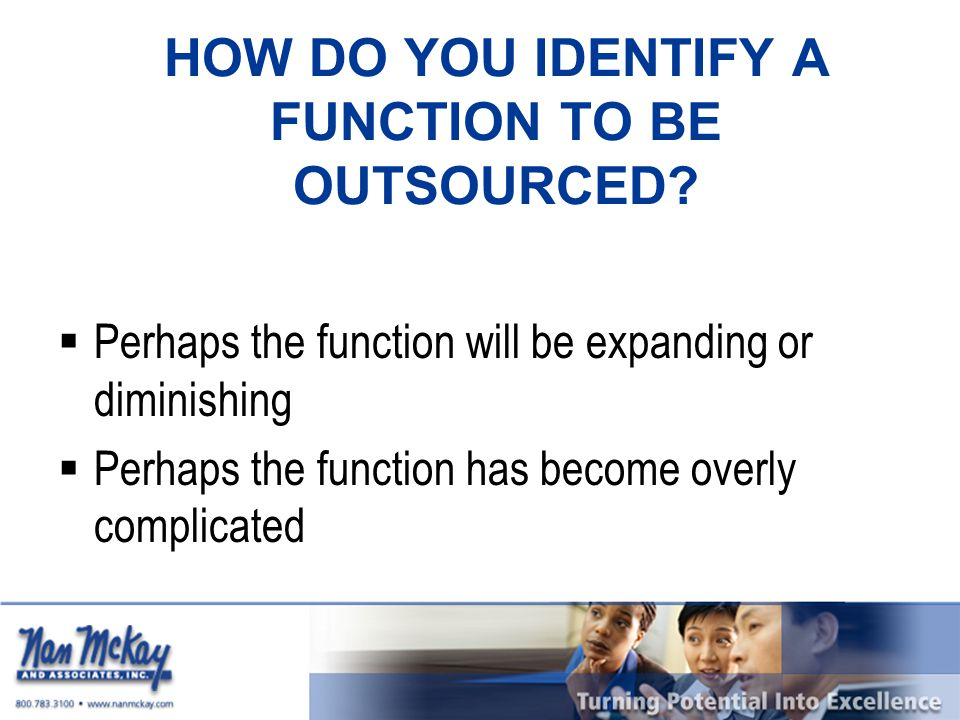 HOW DO YOU IDENTIFY A FUNCTION TO BE OUTSOURCED?  Perhaps the function will be expanding or diminishing  Perhaps the function has become overly comp
