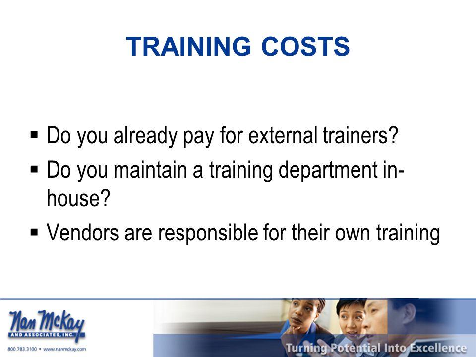 TRAINING COSTS  Do you already pay for external trainers?  Do you maintain a training department in- house?  Vendors are responsible for their own