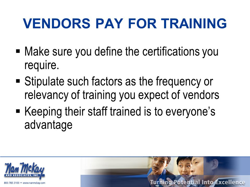 VENDORS PAY FOR TRAINING  Make sure you define the certifications you require.  Stipulate such factors as the frequency or relevancy of training you