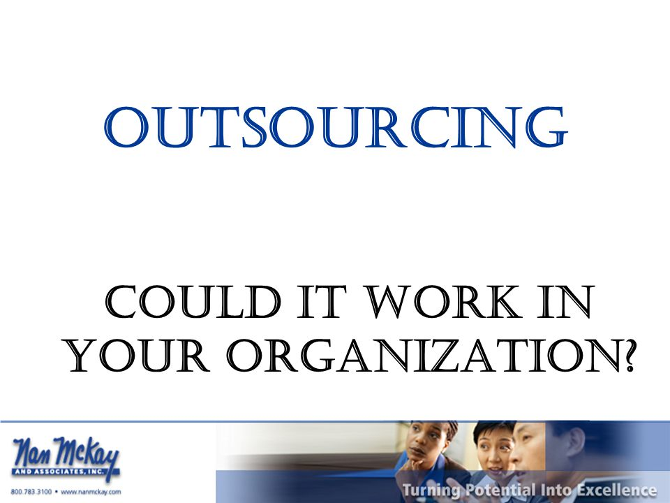 OUTSOURCING COULD IT WORK IN YOUR ORGANIZATION?