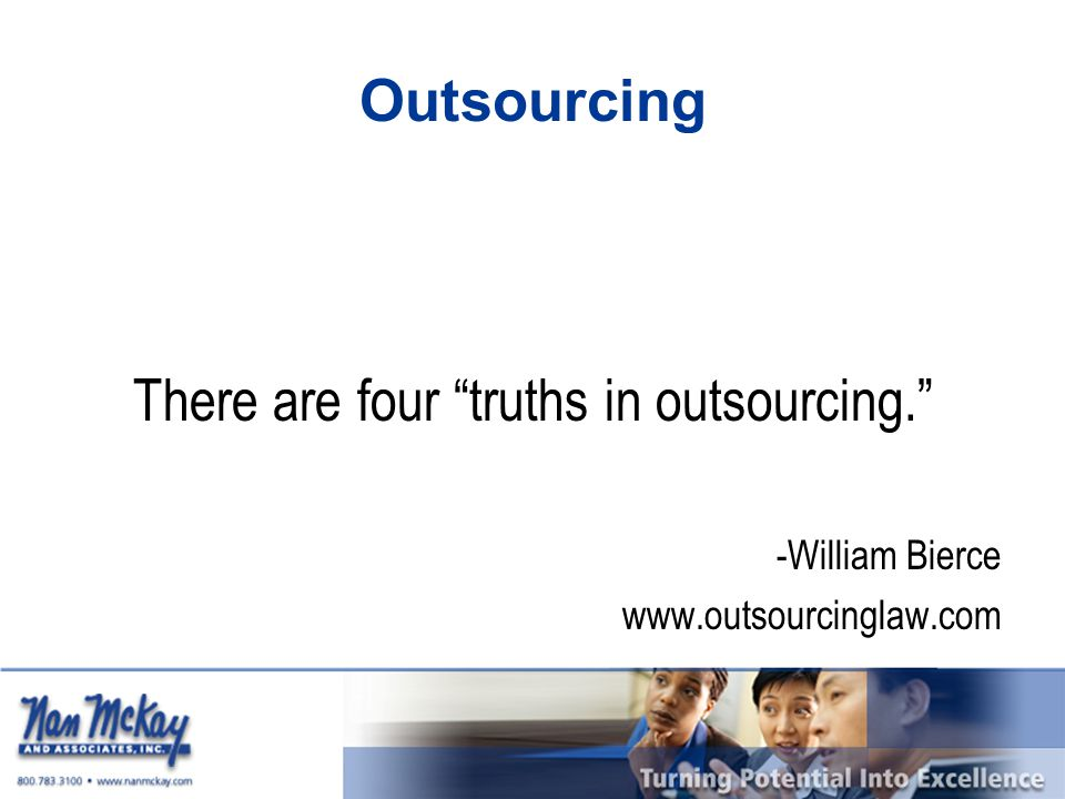 """Outsourcing There are four """"truths in outsourcing."""" -William Bierce www.outsourcinglaw.com"""
