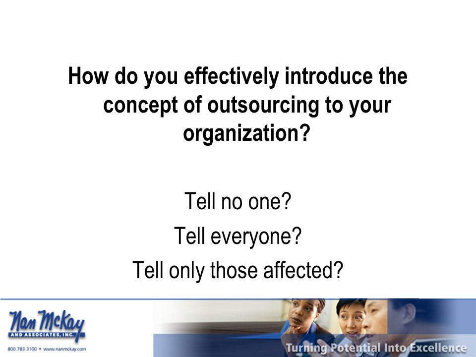 How do you effectively introduce the concept of outsourcing to your organization? Tell no one? Tell everyone? Tell only those affected?