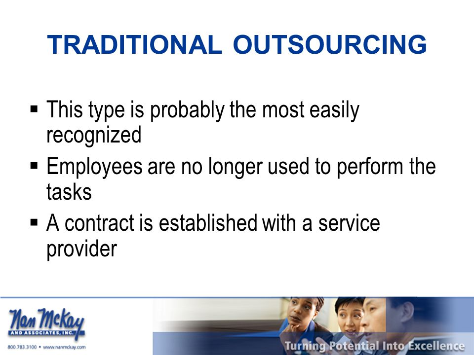 TRADITIONAL OUTSOURCING  This type is probably the most easily recognized  Employees are no longer used to perform the tasks  A contract is established with a service provider