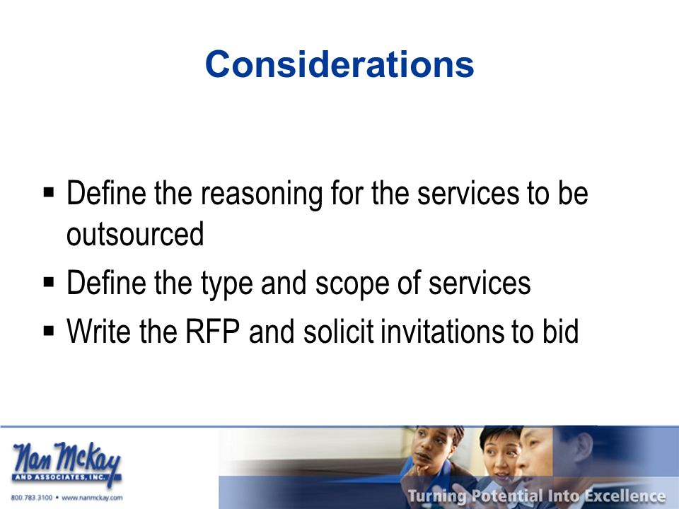 Considerations  Define the reasoning for the services to be outsourced  Define the type and scope of services  Write the RFP and solicit invitation