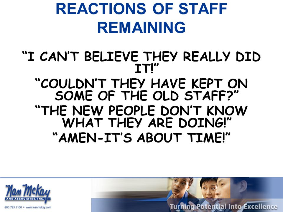 REACTIONS OF STAFF REMAINING I CAN'T BELIEVE THEY REALLY DID IT! COULDN'T THEY HAVE KEPT ON SOME OF THE OLD STAFF? THE NEW PEOPLE DON'T KNOW WHAT THEY ARE DOING! AMEN-IT'S ABOUT TIME!