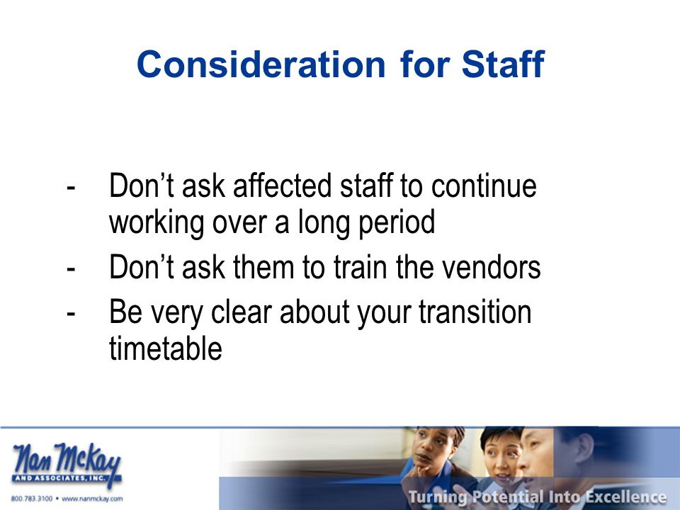 Consideration for Staff -Don't ask affected staff to continue working over a long period -Don't ask them to train the vendors -Be very clear about your transition timetable