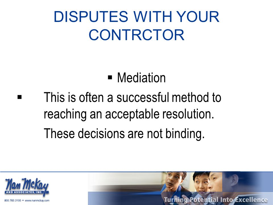 DISPUTES WITH YOUR CONTRCTOR  Mediation  This is often a successful method to reaching an acceptable resolution.