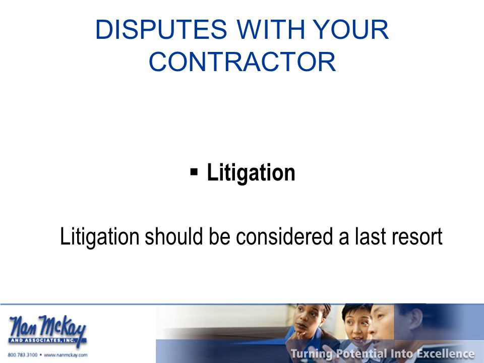 DISPUTES WITH YOUR CONTRACTOR  Litigation Litigation should be considered a last resort