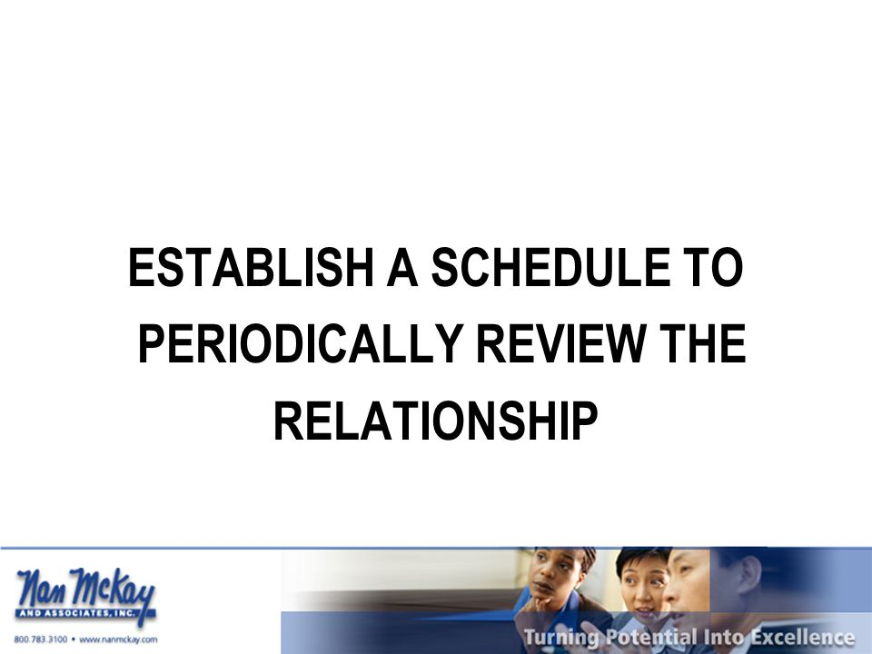 ESTABLISH A SCHEDULE TO PERIODICALLY REVIEW THE RELATIONSHIP