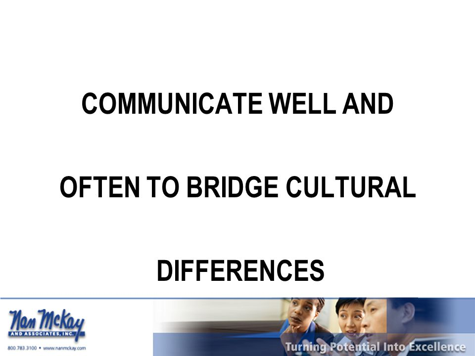 COMMUNICATE WELL AND OFTEN TO BRIDGE CULTURAL DIFFERENCES