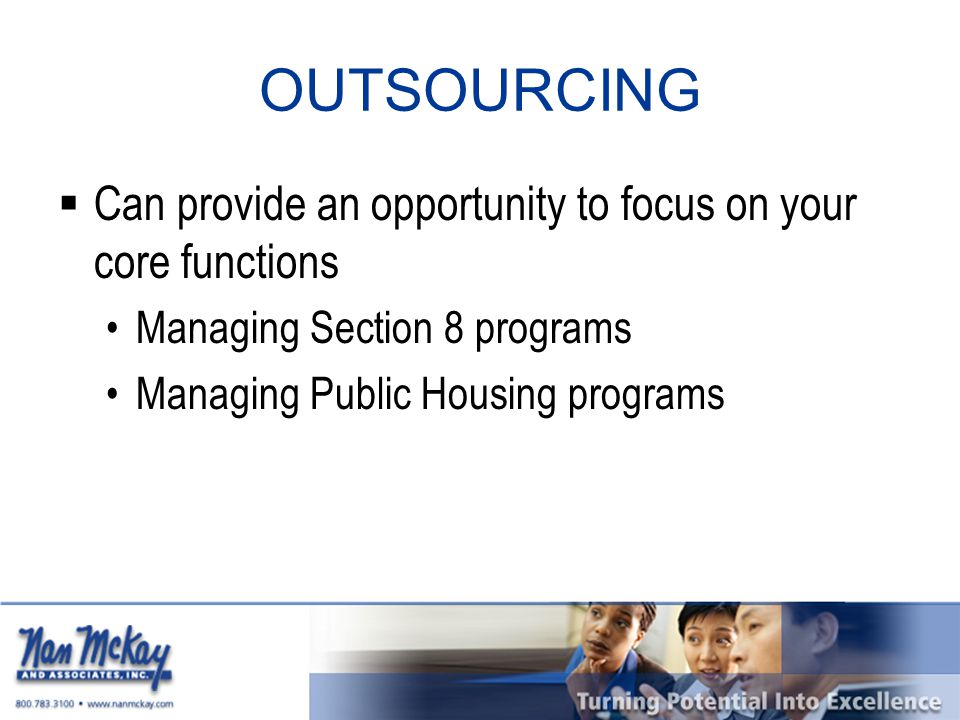 OUTSOURCING  Can provide an opportunity to focus on your core functions Managing Section 8 programs Managing Public Housing programs