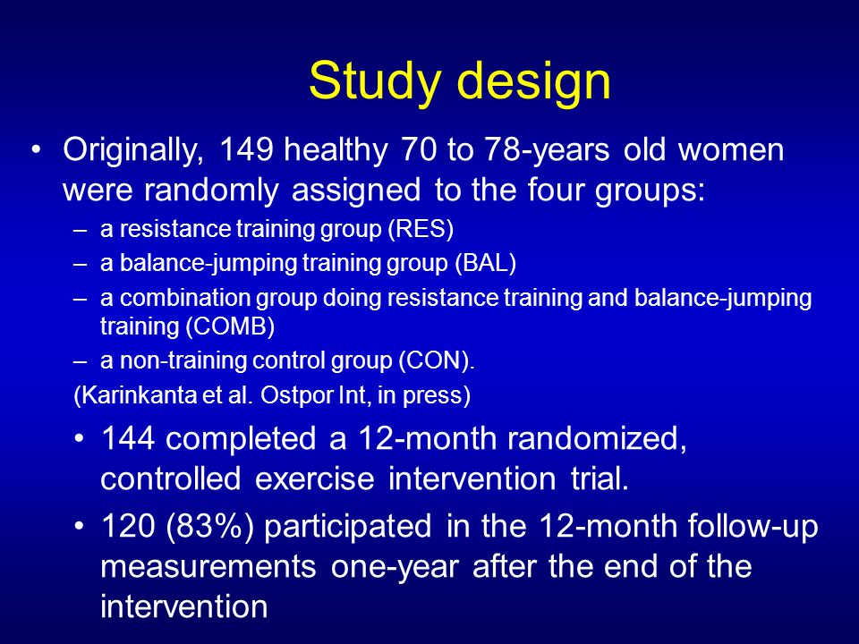 Study design Originally, 149 healthy 70 to 78-years old women were randomly assigned to the four groups: –a resistance training group (RES) –a balance-jumping training group (BAL) –a combination group doing resistance training and balance-jumping training (COMB) –a non-training control group (CON).