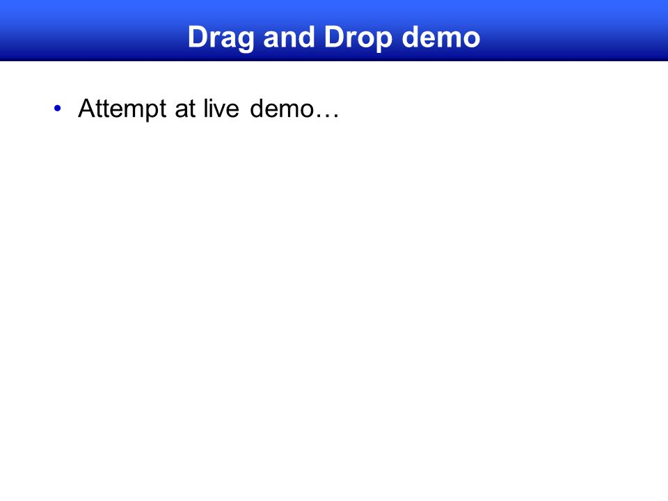 Drag and Drop demo Attempt at live demo…