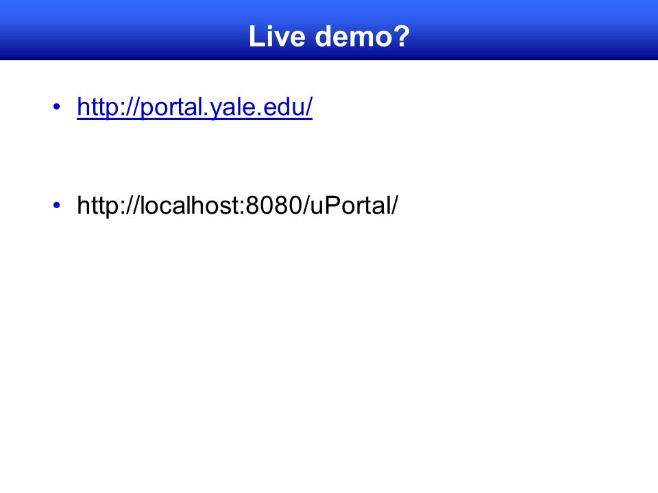 Live demo? http://portal.yale.edu/ http://localhost:8080/uPortal/
