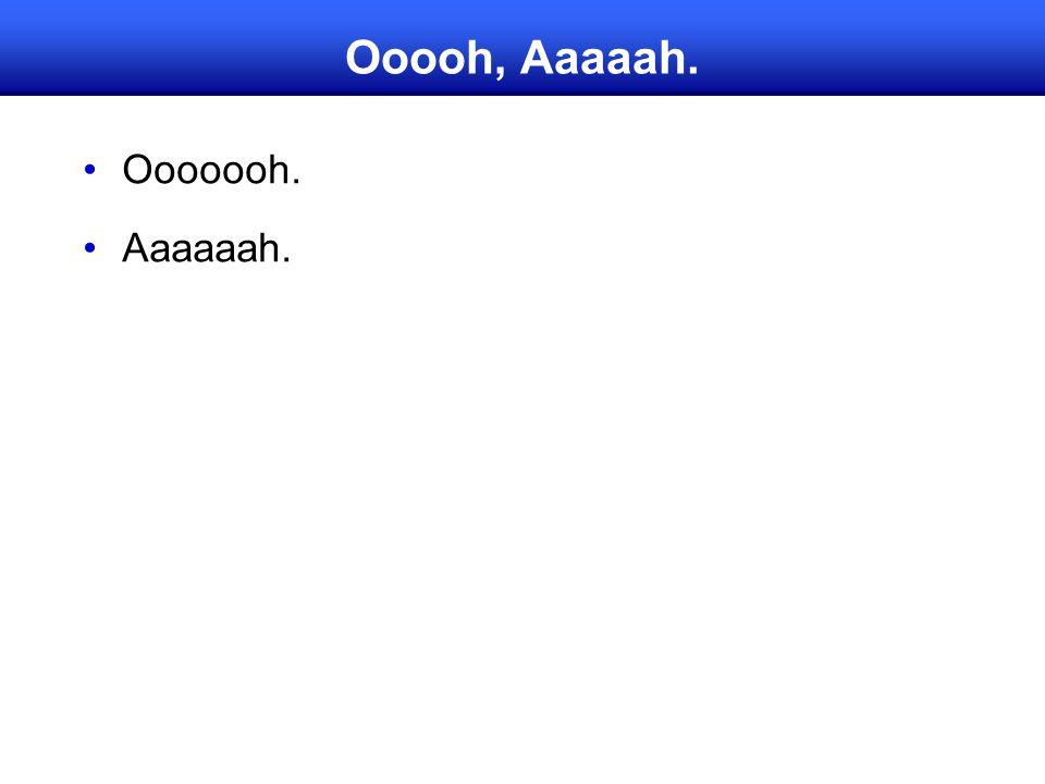 Ooooh, Aaaaah. Ooooooh. Aaaaaah.