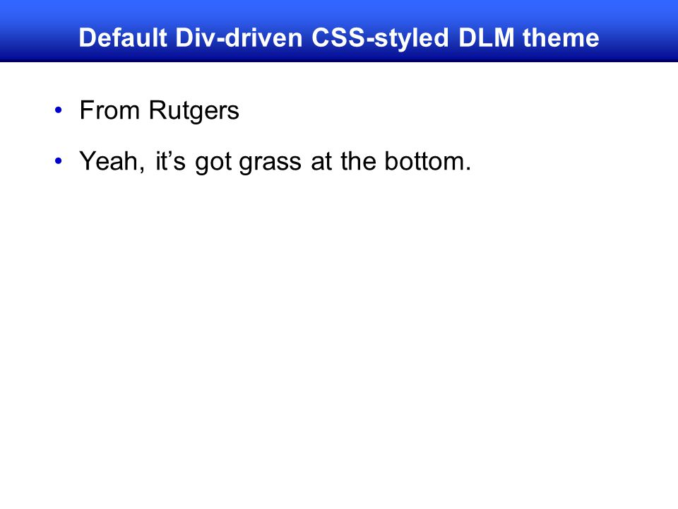 Default Div-driven CSS-styled DLM theme From Rutgers Yeah, it's got grass at the bottom.