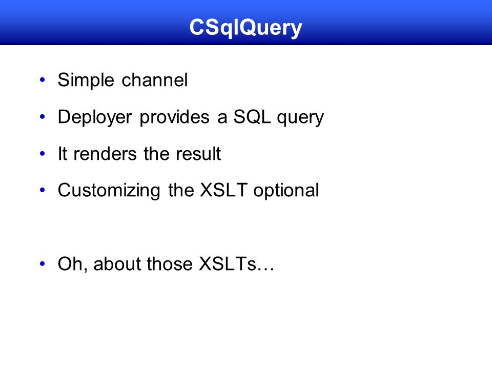 CSqlQuery Simple channel Deployer provides a SQL query It renders the result Customizing the XSLT optional Oh, about those XSLTs…