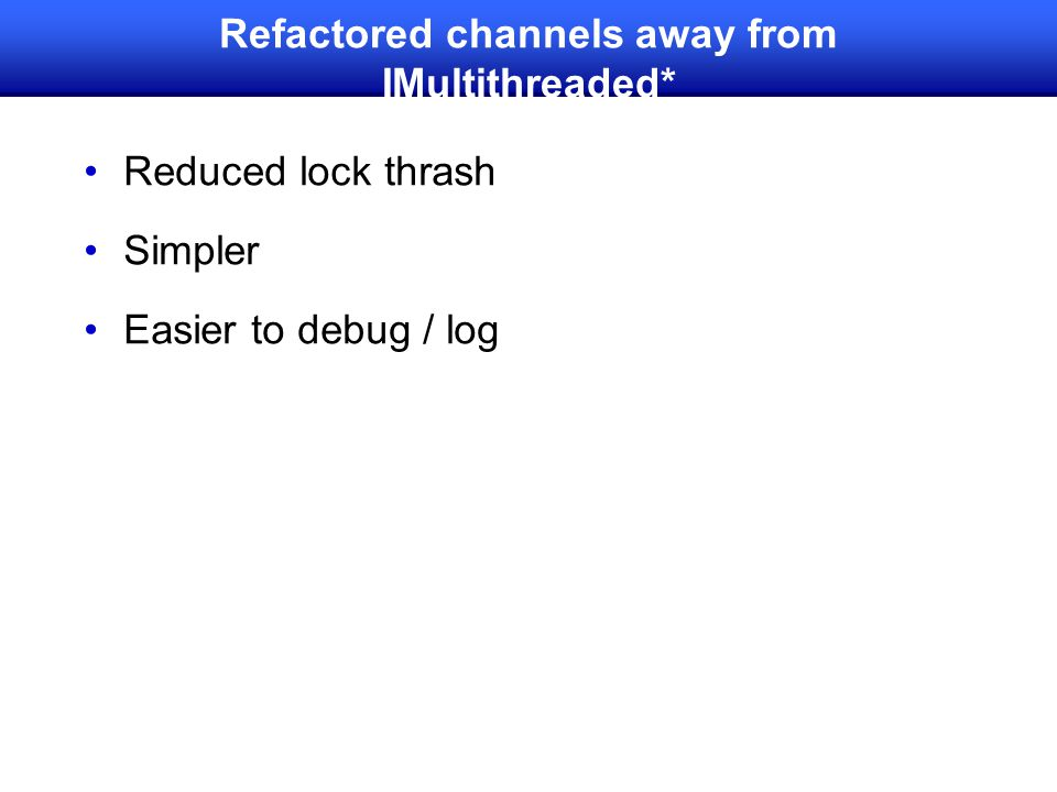 Refactored channels away from IMultithreaded* Reduced lock thrash Simpler Easier to debug / log