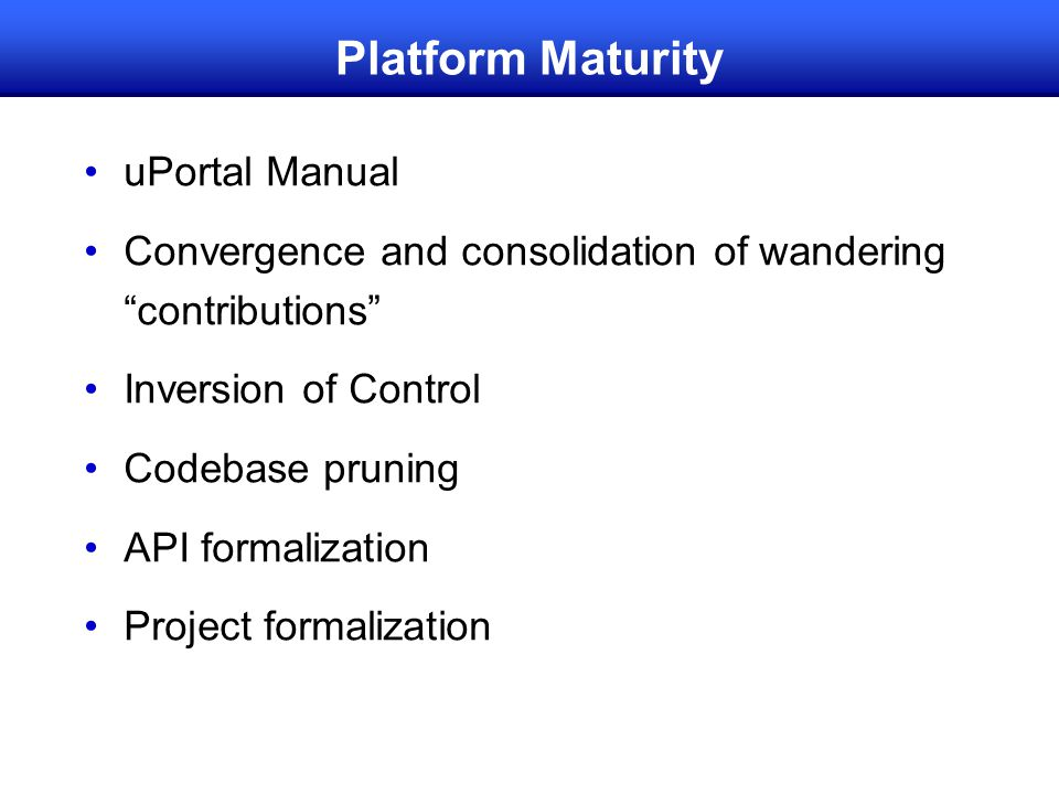 Platform Maturity uPortal Manual Convergence and consolidation of wandering contributions Inversion of Control Codebase pruning API formalization Project formalization