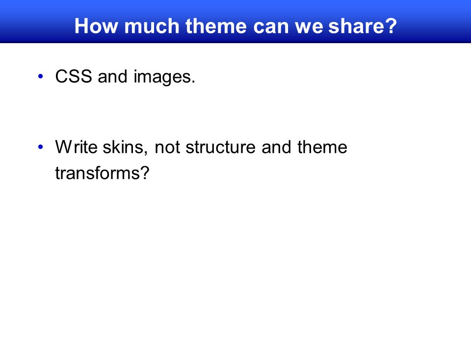 How much theme can we share? CSS and images. Write skins, not structure and theme transforms?