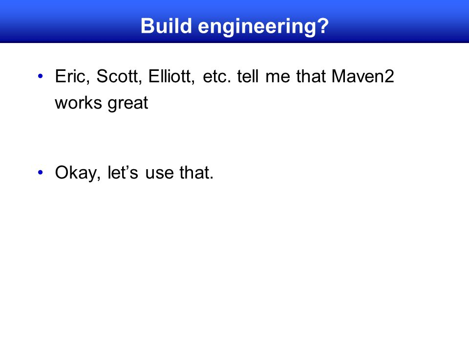 Build engineering? Eric, Scott, Elliott, etc. tell me that Maven2 works great Okay, let's use that.
