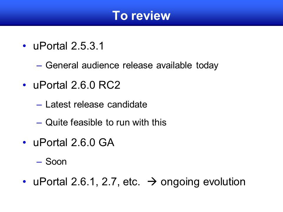 To review uPortal 2.5.3.1 –General audience release available today uPortal 2.6.0 RC2 –Latest release candidate –Quite feasible to run with this uPortal 2.6.0 GA –Soon uPortal 2.6.1, 2.7, etc.