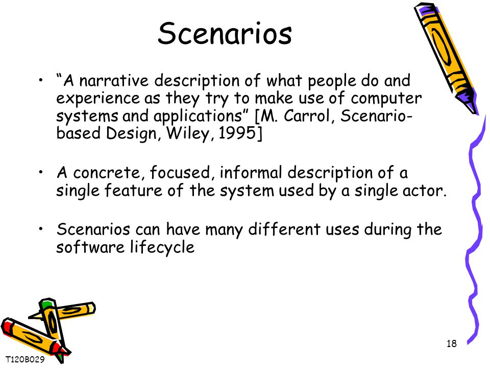 18 Scenarios A narrative description of what people do and experience as they try to make use of computer systems and applications [M.