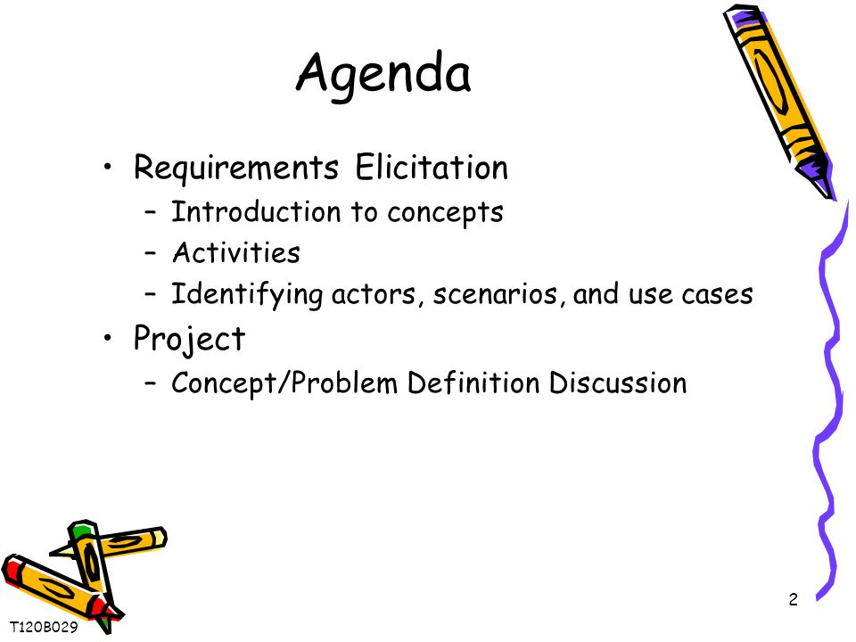 2 Agenda Requirements Elicitation –Introduction to concepts –Activities –Identifying actors, scenarios, and use cases Project –Concept/Problem Definition Discussion T120B029