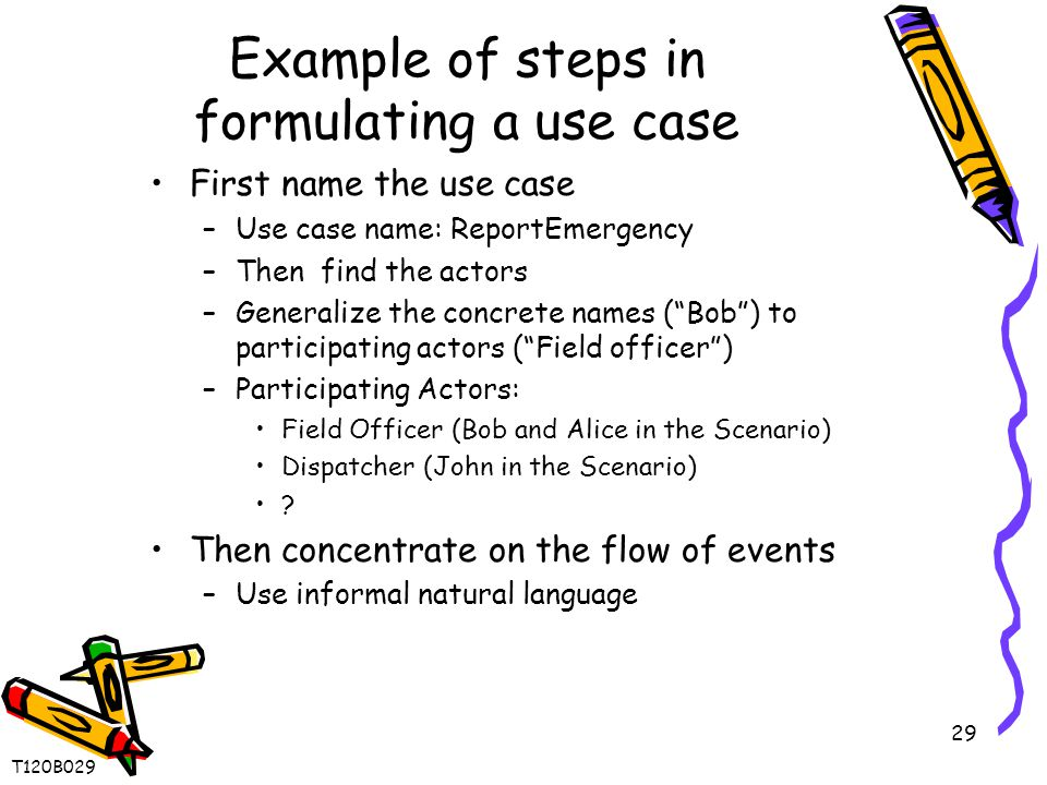 29 Example of steps in formulating a use case First name the use case –Use case name: ReportEmergency –Then find the actors –Generalize the concrete names ( Bob ) to participating actors ( Field officer ) –Participating Actors: Field Officer (Bob and Alice in the Scenario) Dispatcher (John in the Scenario) .