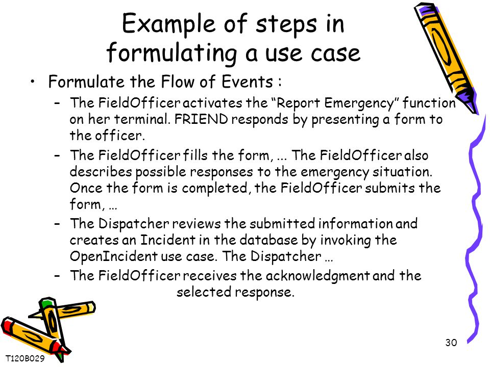 30 Example of steps in formulating a use case Formulate the Flow of Events : –The FieldOfficer activates the Report Emergency function on her terminal.