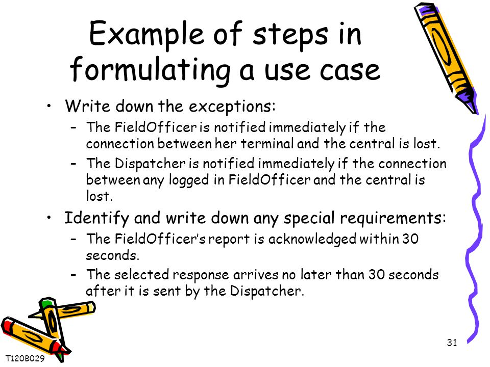 31 Example of steps in formulating a use case Write down the exceptions: –The FieldOfficer is notified immediately if the connection between her terminal and the central is lost.