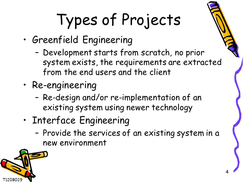 4 Types of Projects Greenfield Engineering –Development starts from scratch, no prior system exists, the requirements are extracted from the end users and the client Re-engineering –Re-design and/or re-implementation of an existing system using newer technology Interface Engineering –Provide the services of an existing system in a new environment T120B029