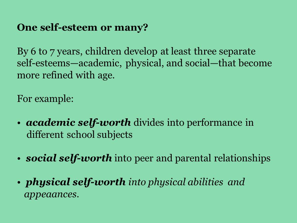 One self-esteem or many? By 6 to 7 years, children develop at least three separate self-esteems—academic, physical, and social—that become more refine