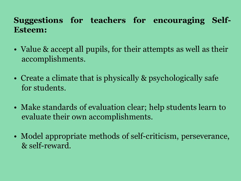 Suggestions for teachers for encouraging Self- Esteem: Value & accept all pupils, for their attempts as well as their accomplishments. Create a climat