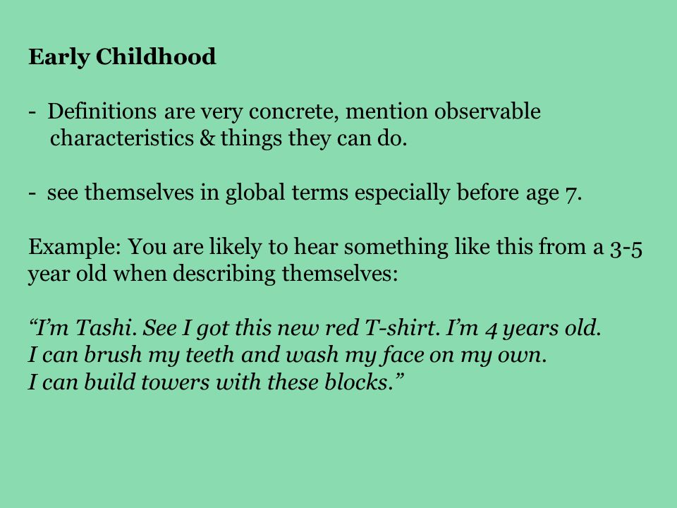 Early Childhood - Definitions are very concrete, mention observable characteristics & things they can do. - see themselves in global terms especially