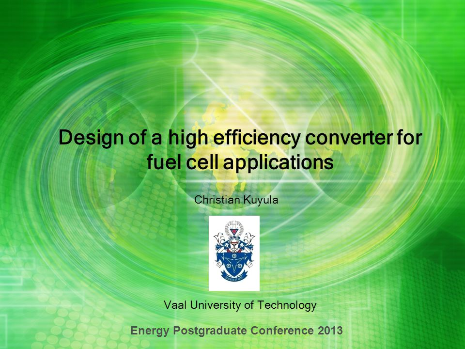 Design of a high efficiency converter for fuel cell applications Vaal University of Technology Energy Postgraduate Conference 2013 Christian Kuyula