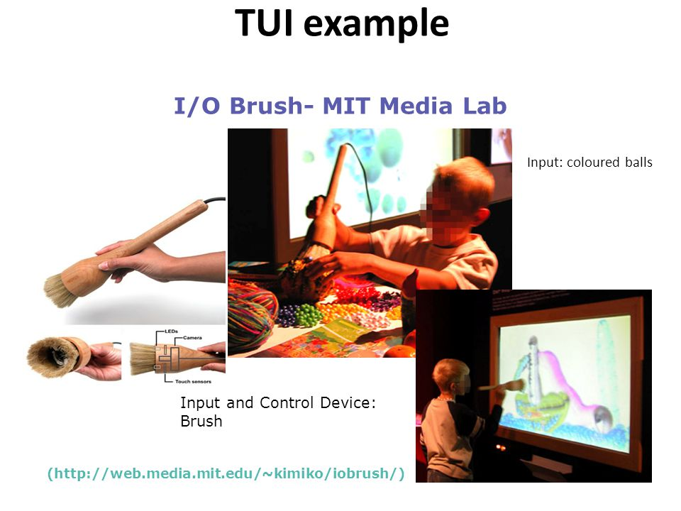 Input: coloured balls I/O Brush- MIT Media Lab (http://web.media.mit.edu/~kimiko/iobrush/) Input and Control Device: Brush TUI example