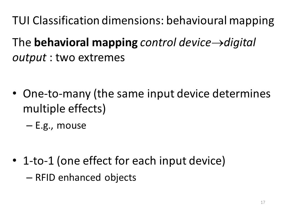 17 TUI Classification dimensions: behavioural mapping The behavioral mapping control device  digital output : two extremes One-to-many (the same input device determines multiple effects) – E.g., mouse 1-to-1 (one effect for each input device) – RFID enhanced objects