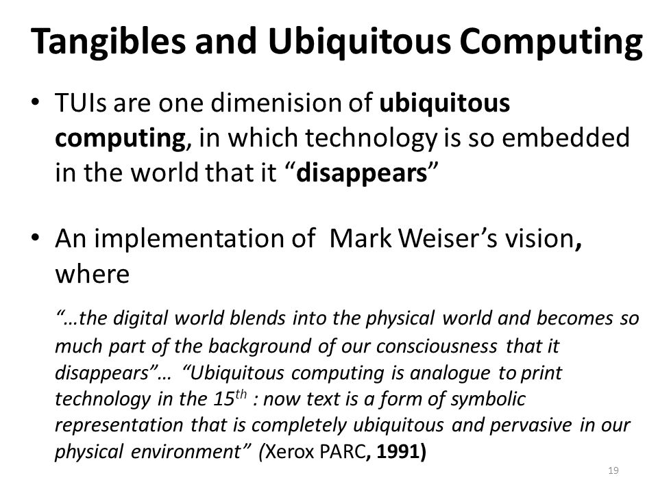 19 Tangibles and Ubiquitous Computing TUIs are one dimenision of ubiquitous computing, in which technology is so embedded in the world that it disappears An implementation of Mark Weiser's vision, where …the digital world blends into the physical world and becomes so much part of the background of our consciousness that it disappears … Ubiquitous computing is analogue to print technology in the 15 th : now text is a form of symbolic representation that is completely ubiquitous and pervasive in our physical environment (Xerox PARC, 1991)