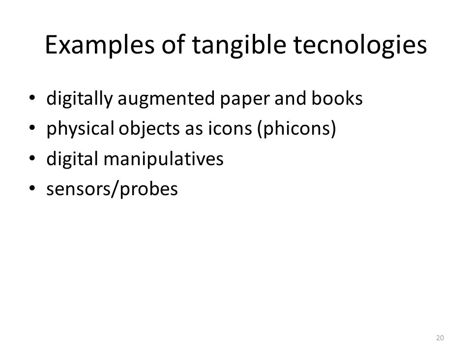 20 Examples of tangible tecnologies digitally augmented paper and books physical objects as icons (phicons) digital manipulatives sensors/probes
