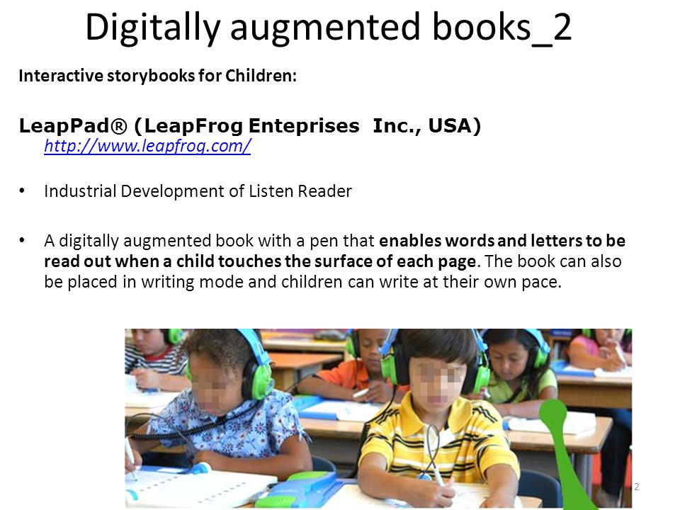 22 Digitally augmented books_2 Interactive storybooks for Children: LeapPad® (LeapFrog Enteprises Inc., USA) http://www.leapfrog.com/ http://www.leapfrog.com/ Industrial Development of Listen Reader A digitally augmented book with a pen that enables words and letters to be read out when a child touches the surface of each page.