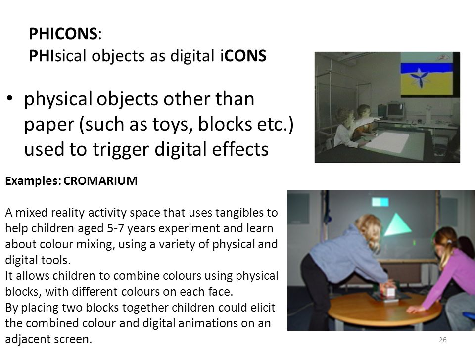 26 PHICONS: PHIsical objects as digital iCONS physical objects other than paper (such as toys, blocks etc.) used to trigger digital effects Examples: CROMARIUM A mixed reality activity space that uses tangibles to help children aged 5-7 years experiment and learn about colour mixing, using a variety of physical and digital tools.