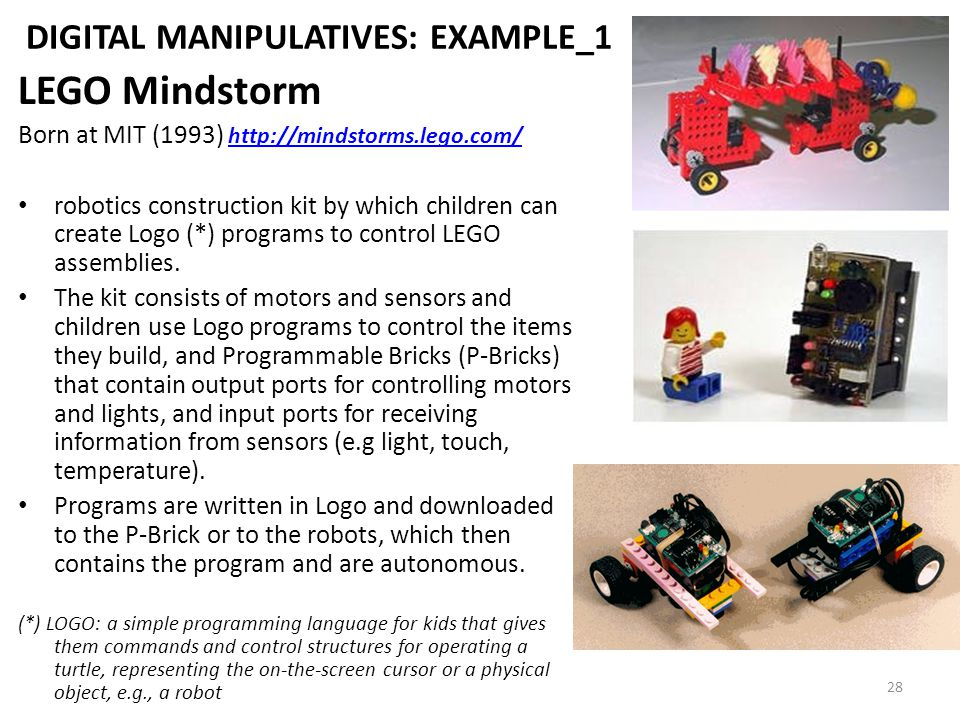 28 DIGITAL MANIPULATIVES: EXAMPLE_1 LEGO Mindstorm Born at MIT (1993) http://mindstorms.lego.com/ http://mindstorms.lego.com/ robotics construction kit by which children can create Logo (*) programs to control LEGO assemblies.