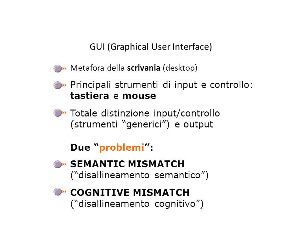 GUI (Graphical User Interface) Metafora della scrivania (desktop) Due problemi : Principali strumenti di input e controllo: tastiera e mouse Totale distinzione input/controllo (strumenti generici ) e output SEMANTIC MISMATCH ( disallineamento semantico ) COGNITIVE MISMATCH ( disallineamento cognitivo )