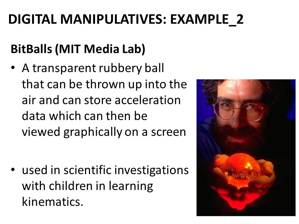 30 DIGITAL MANIPULATIVES: EXAMPLE_2 BitBalls (MIT Media Lab) A transparent rubbery ball that can be thrown up into the air and can store acceleration data which can then be viewed graphically on a screen used in scientific investigations with children in learning kinematics.