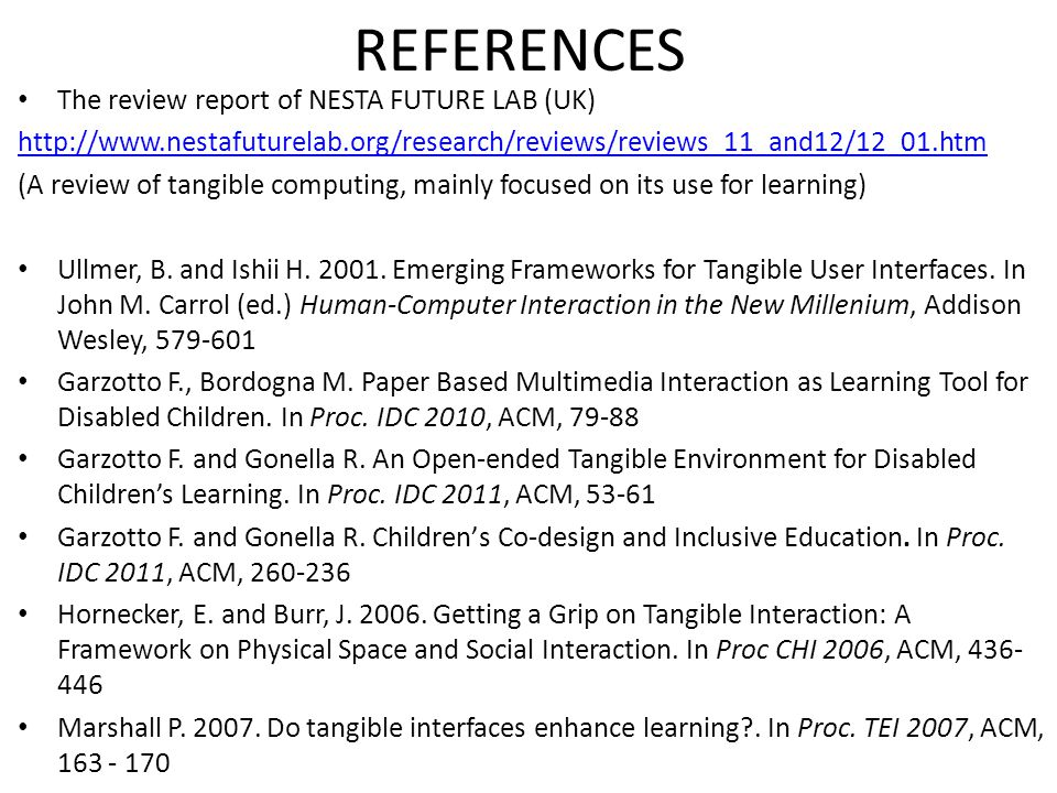 REFERENCES The review report of NESTA FUTURE LAB (UK) http://www.nestafuturelab.org/research/reviews/reviews_11_and12/12_01.htm (A review of tangible computing, mainly focused on its use for learning) Ullmer, B.