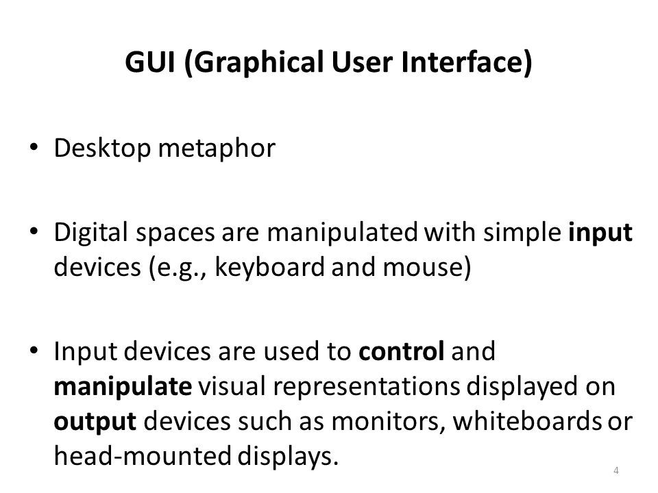 4 GUI (Graphical User Interface) Desktop metaphor Digital spaces are manipulated with simple input devices (e.g., keyboard and mouse) Input devices are used to control and manipulate visual representations displayed on output devices such as monitors, whiteboards or head-mounted displays.
