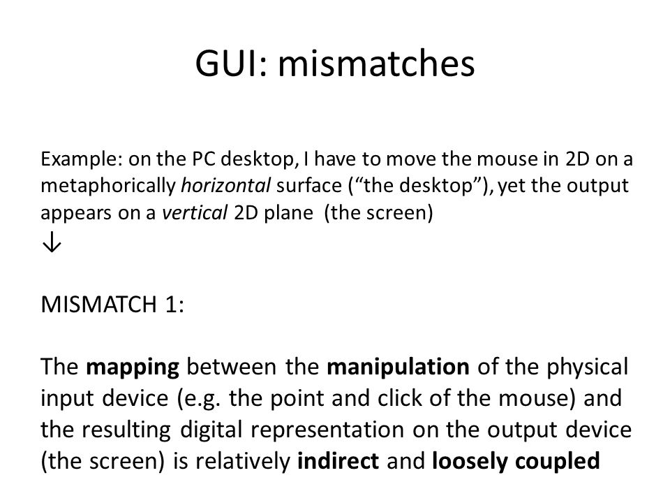 GUI: mismatches Example: on the PC desktop, I have to move the mouse in 2D on a metaphorically horizontal surface ( the desktop ), yet the output appears on a vertical 2D plane (the screen) ↓ MISMATCH 1: The mapping between the manipulation of the physical input device (e.g.