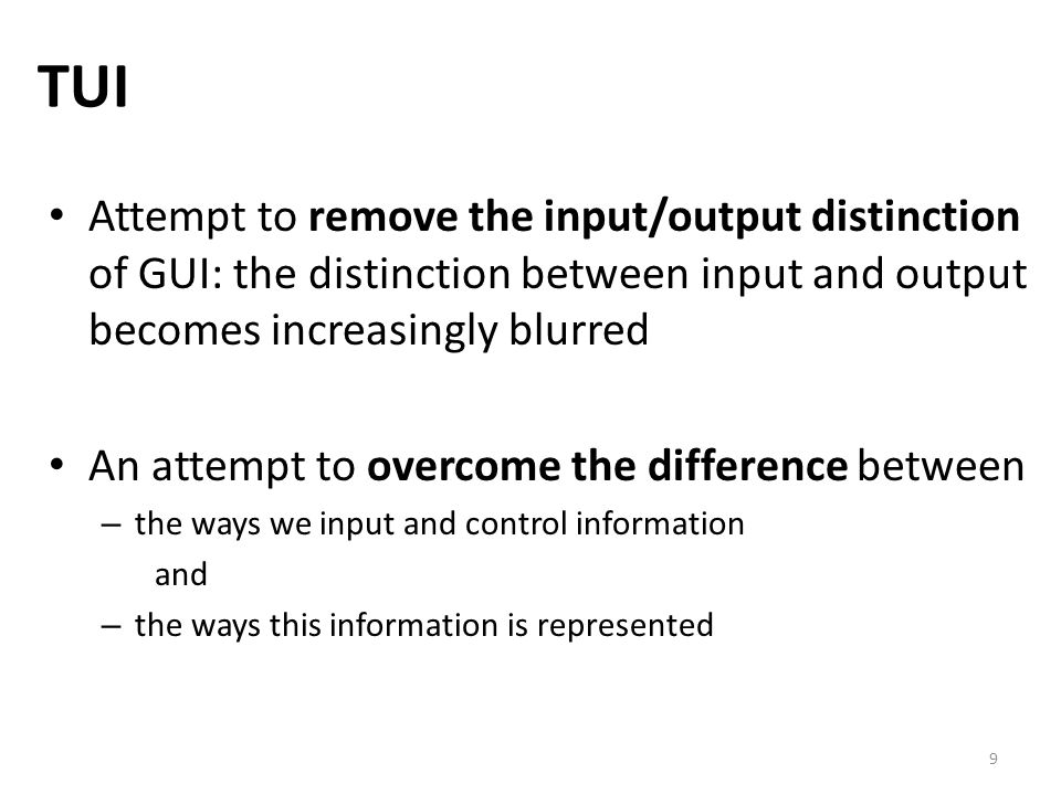 9 TUI Attempt to remove the input/output distinction of GUI: the distinction between input and output becomes increasingly blurred An attempt to overcome the difference between – the ways we input and control information and – the ways this information is represented